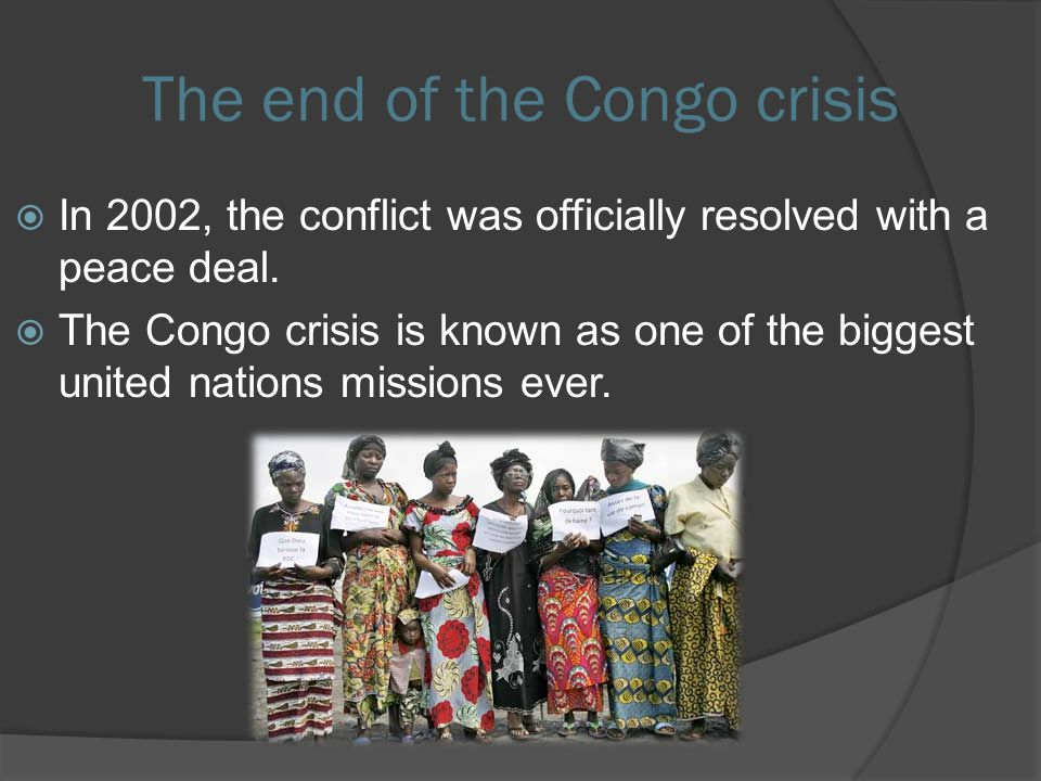 The end of the Congo crisis  In 2002, the conflict was officially resolved with a peace deal.