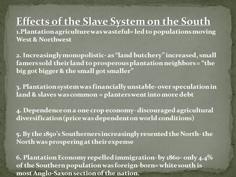Effects of the Slave System on the South 1.Plantation agriculture was wasteful= led to populations moving West & Northwest 2. Increasingly monopolisti