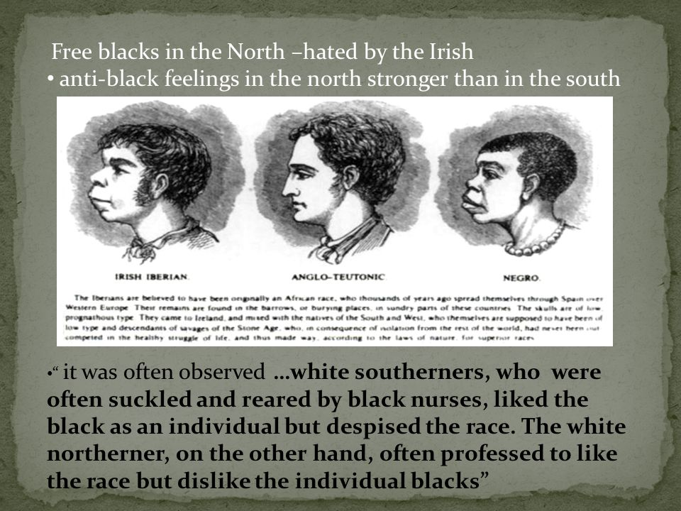 "Free blacks in the North –hated by the Irish anti-black feelings in the north stronger than in the south "" it was often observed …white southerners, w"