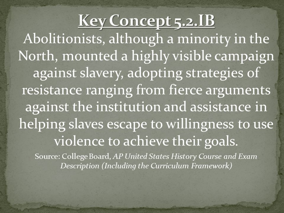 Abolitionists, although a minority in the North, mounted a highly visible campaign against slavery, adopting strategies of resistance ranging from fie