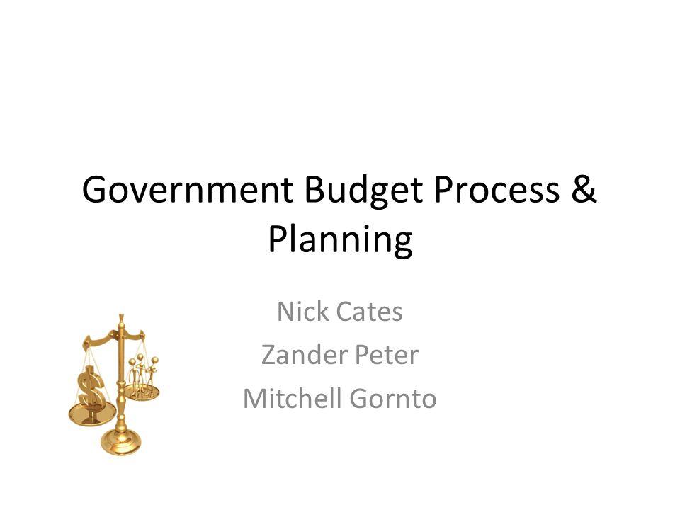 Government Budget Process & Planning Nick Cates Zander Peter Mitchell Gornto