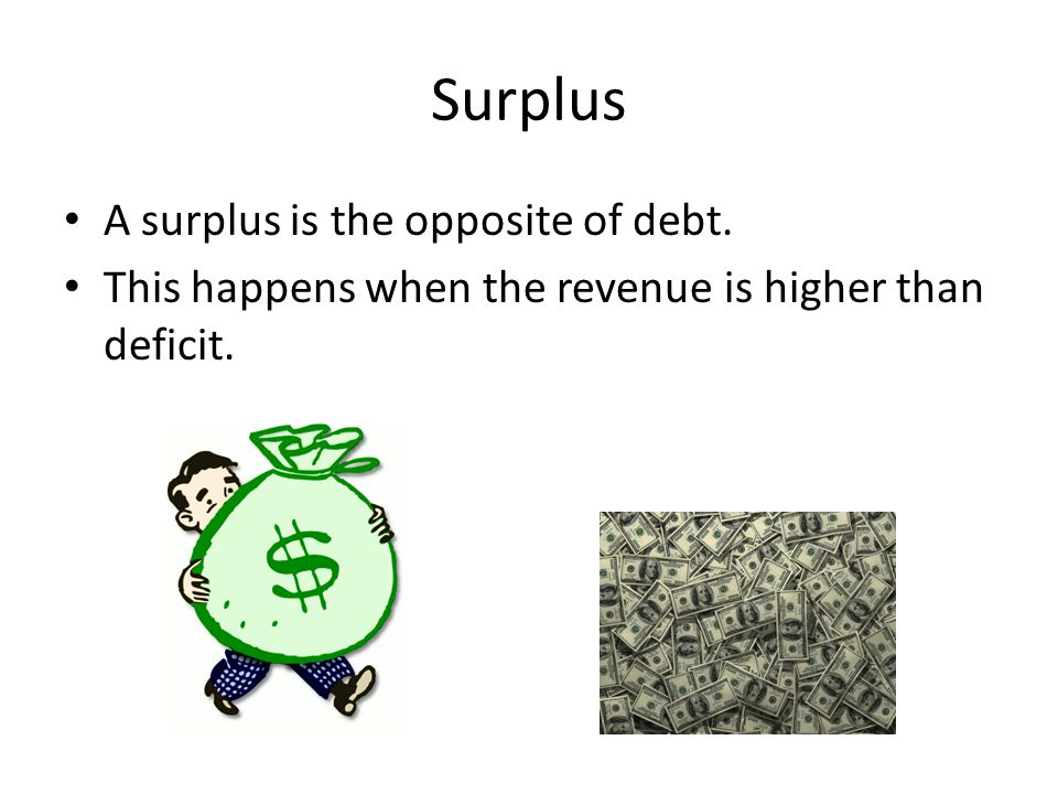 Surplus A surplus is the opposite of debt. This happens when the revenue is higher than deficit.