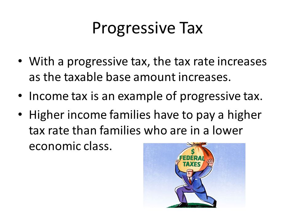 Progressive Tax With a progressive tax, the tax rate increases as the taxable base amount increases.