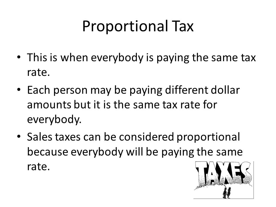 Proportional Tax This is when everybody is paying the same tax rate.