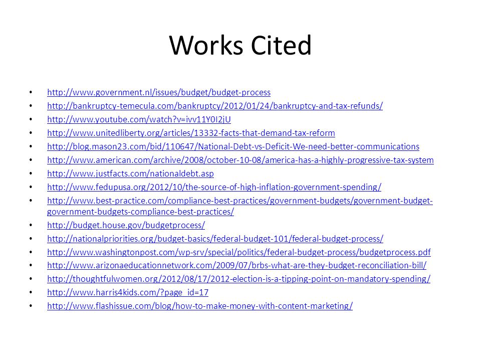 Works Cited http://www.government.nl/issues/budget/budget-process http://bankruptcy-temecula.com/bankruptcy/2012/01/24/bankruptcy-and-tax-refunds/ http://www.youtube.com/watch?v=ivv11Y0I2jU http://www.unitedliberty.org/articles/13332-facts-that-demand-tax-reform http://blog.mason23.com/bid/110647/National-Debt-vs-Deficit-We-need-better-communications http://www.american.com/archive/2008/october-10-08/america-has-a-highly-progressive-tax-system http://www.justfacts.com/nationaldebt.asp http://www.fedupusa.org/2012/10/the-source-of-high-inflation-government-spending/ http://www.best-practice.com/compliance-best-practices/government-budgets/government-budget- government-budgets-compliance-best-practices/ http://www.best-practice.com/compliance-best-practices/government-budgets/government-budget- government-budgets-compliance-best-practices/ http://budget.house.gov/budgetprocess/ http://nationalpriorities.org/budget-basics/federal-budget-101/federal-budget-process/ http://www.washingtonpost.com/wp-srv/special/politics/federal-budget-process/budgetprocess.pdf http://www.arizonaeducationnetwork.com/2009/07/brbs-what-are-they-budget-reconciliation-bill/ http://thoughtfulwomen.org/2012/08/17/2012-election-is-a-tipping-point-on-mandatory-spending/ http://www.harris4kids.com/?page_id=17 http://www.flashissue.com/blog/how-to-make-money-with-content-marketing/