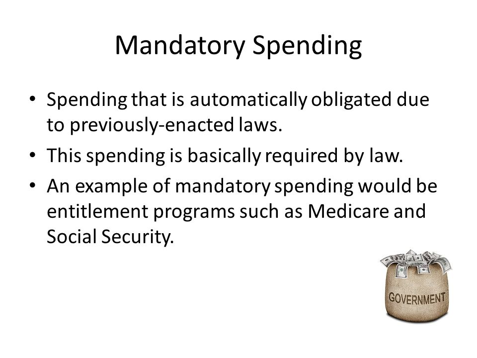 Mandatory Spending Spending that is automatically obligated due to previously-enacted laws.