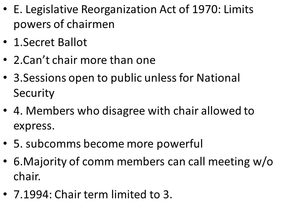 E. Legislative Reorganization Act of 1970: Limits powers of chairmen 1.Secret Ballot 2.Can't chair more than one 3.Sessions open to public unless for