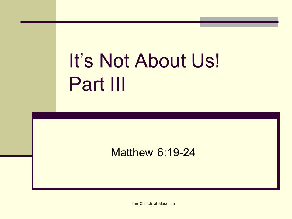 The Church at Mesquite It's Not About Us! Part III Matthew 6:19-24