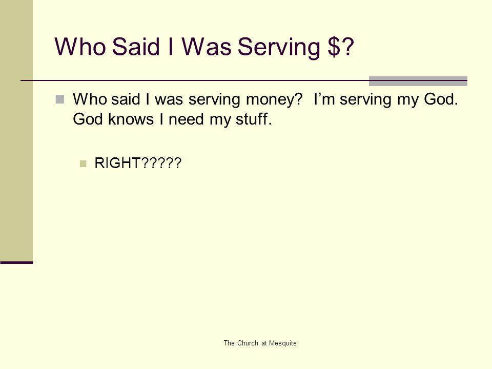 The Church at Mesquite Who Said I Was Serving $. Who said I was serving money.