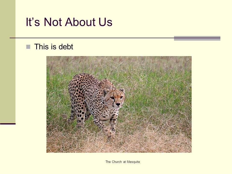 The Church at Mesquite It's Not About Us This is debt