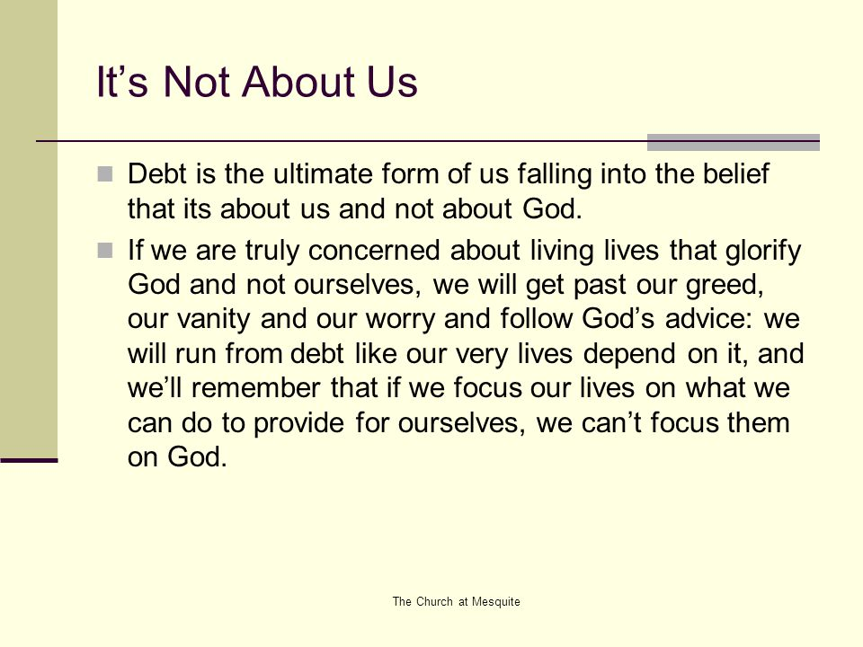 The Church at Mesquite It's Not About Us Debt is the ultimate form of us falling into the belief that its about us and not about God.