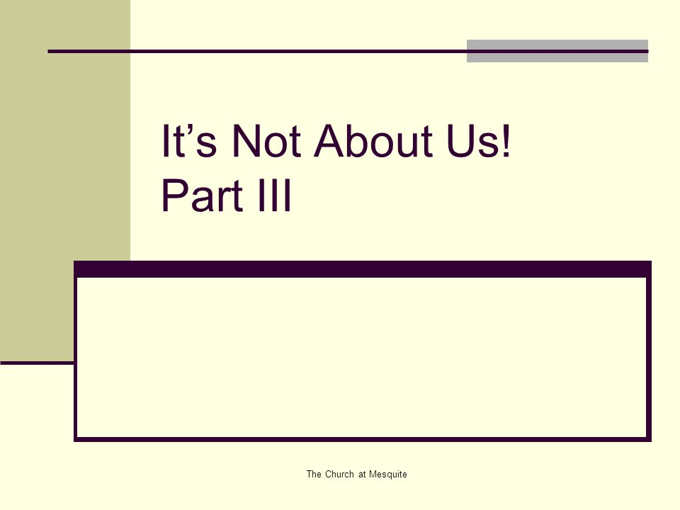The Church at Mesquite It's Not About Us! Part III