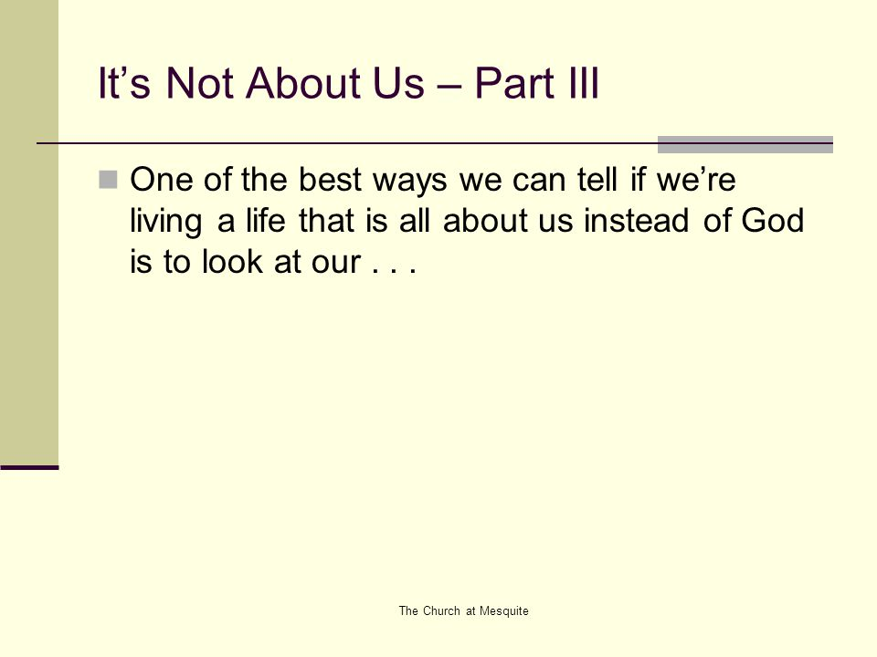 It's Not About Us – Part III One of the best ways we can tell if we're living a life that is all about us instead of God is to look at our...