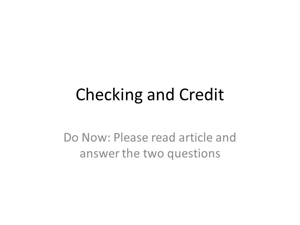 Checking and Credit Do Now: Please read article and answer the two questions