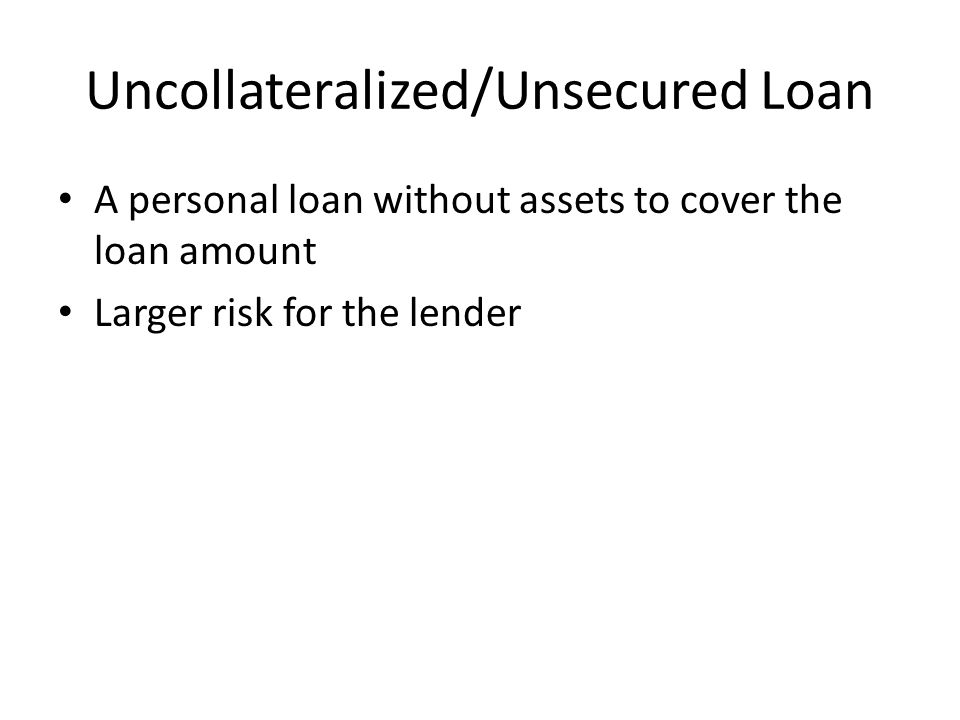Uncollateralized/Unsecured Loan A personal loan without assets to cover the loan amount Larger risk for the lender