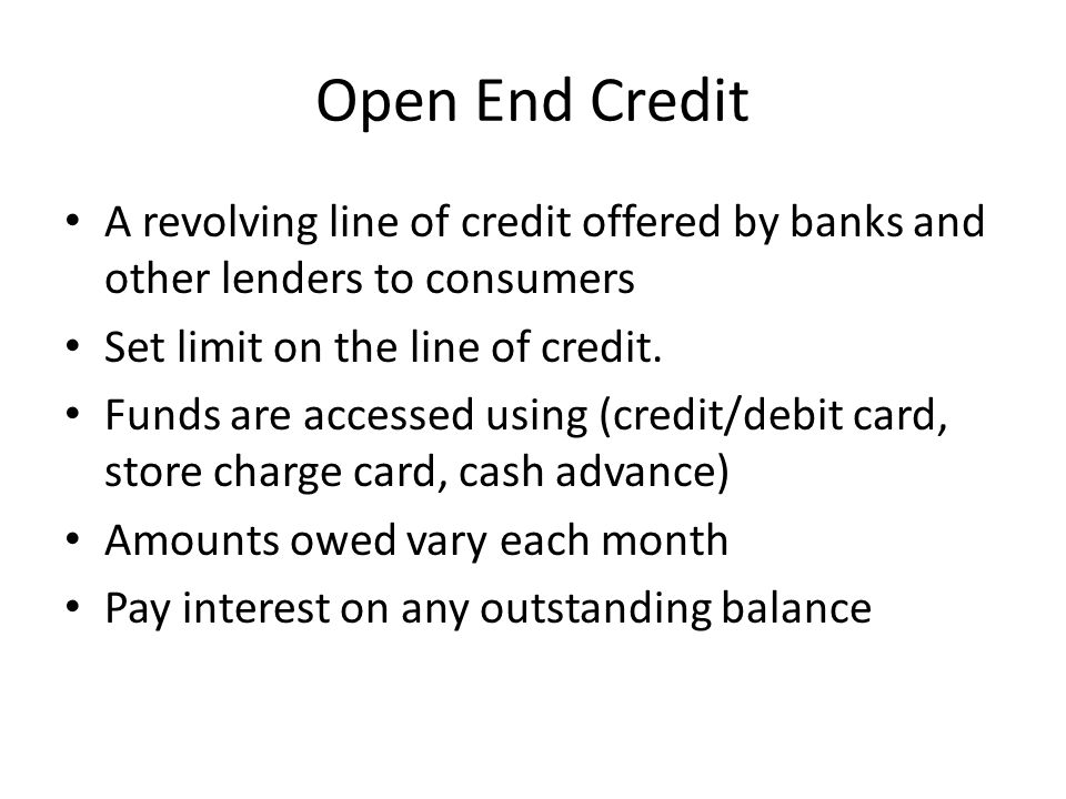 Open End Credit A revolving line of credit offered by banks and other lenders to consumers Set limit on the line of credit.