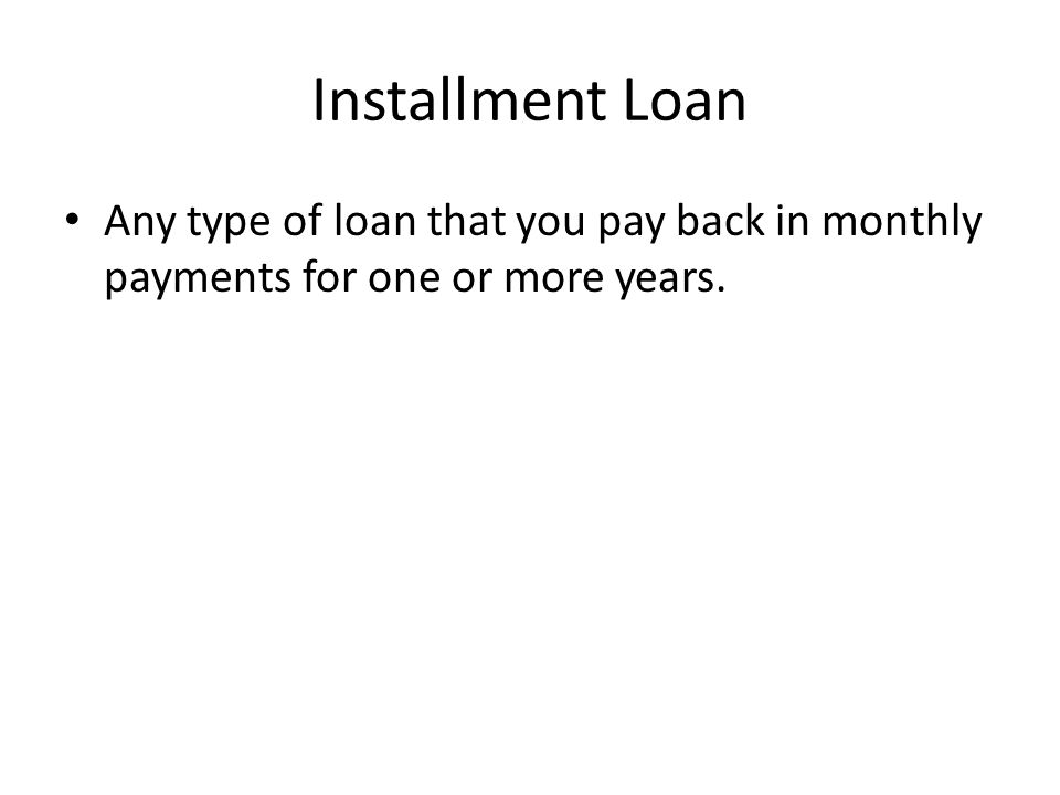 Installment Loan Any type of loan that you pay back in monthly payments for one or more years.