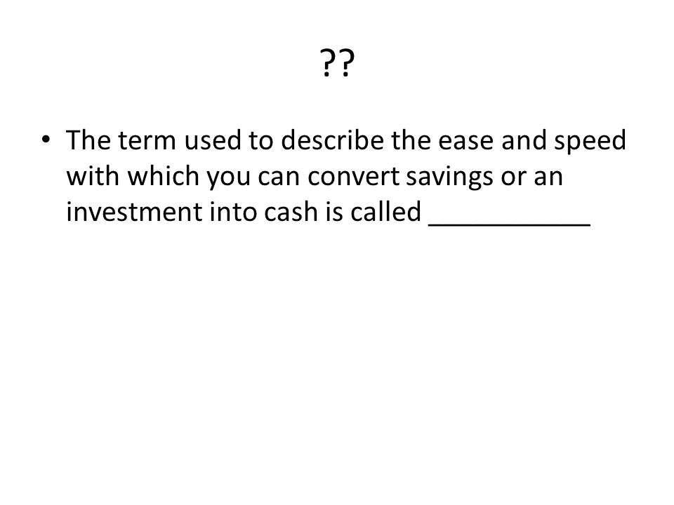 ?? The term used to describe the ease and speed with which you can convert savings or an investment into cash is called ___________
