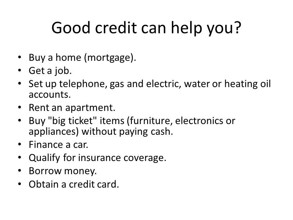 Good credit can help you. Buy a home (mortgage). Get a job.