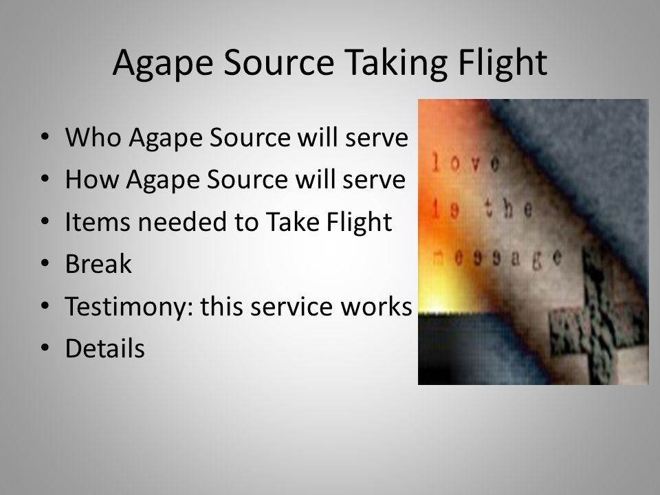 Agape Source Taking Flight Who Agape Source will serve How Agape Source will serve Items needed to Take Flight Break Testimony: this service works Details