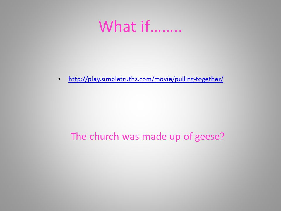 What if…….. http://play.simpletruths.com/movie/pulling-together/ The church was made up of geese?