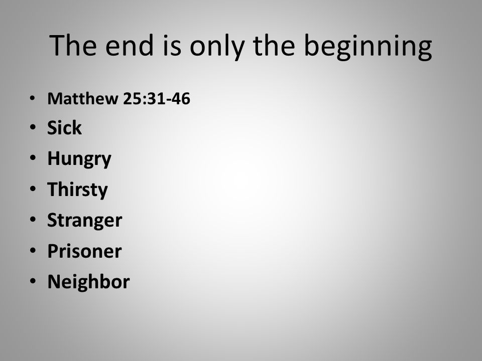 The end is only the beginning Matthew 25:31-46 Sick Hungry Thirsty Stranger Prisoner Neighbor