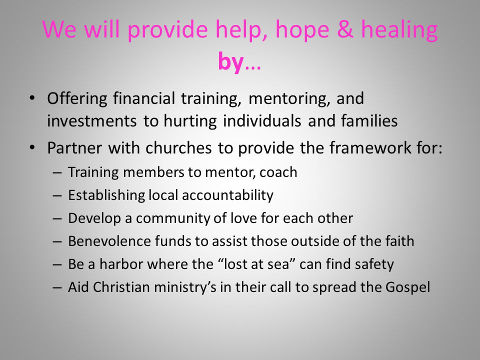 We will provide help, hope & healing by… Offering financial training, mentoring, and investments to hurting individuals and families Partner with churches to provide the framework for: – Training members to mentor, coach – Establishing local accountability – Develop a community of love for each other – Benevolence funds to assist those outside of the faith – Be a harbor where the lost at sea can find safety – Aid Christian ministry's in their call to spread the Gospel