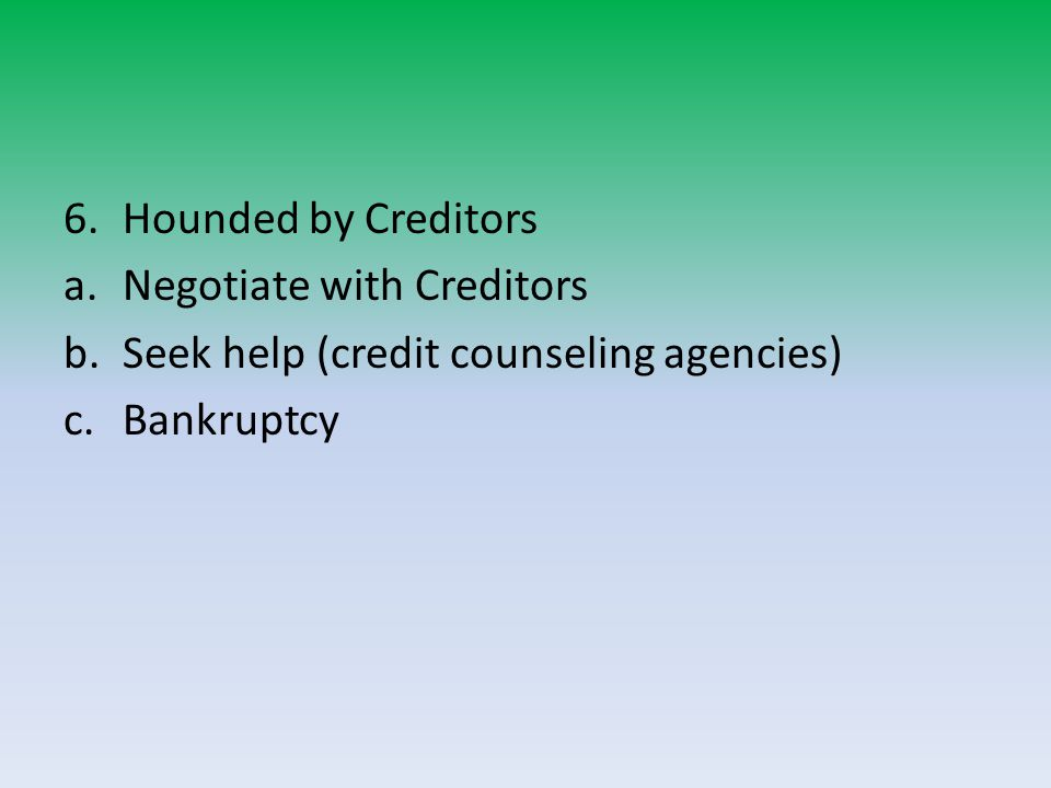 6.Hounded by Creditors a.Negotiate with Creditors b.Seek help (credit counseling agencies) c.Bankruptcy