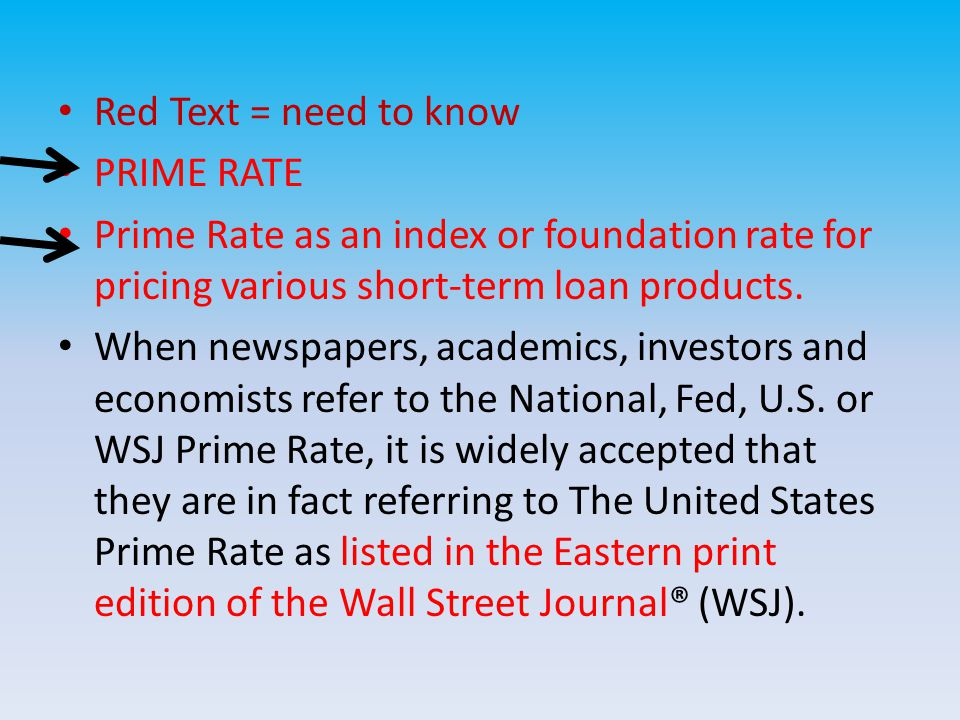 Red Text = need to know PRIME RATE Prime Rate as an index or foundation rate for pricing various short-term loan products.