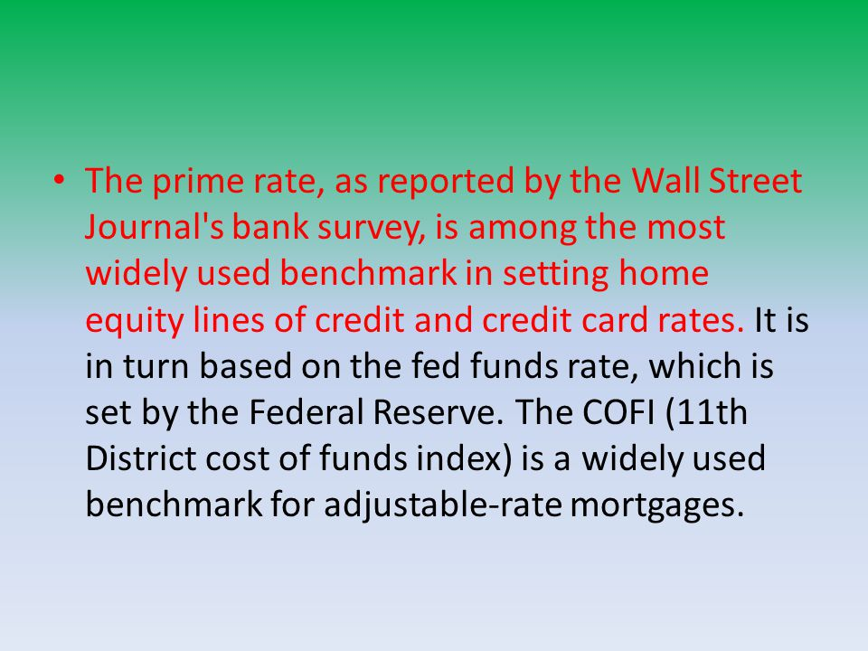 The prime rate, as reported by the Wall Street Journal s bank survey, is among the most widely used benchmark in setting home equity lines of credit and credit card rates.