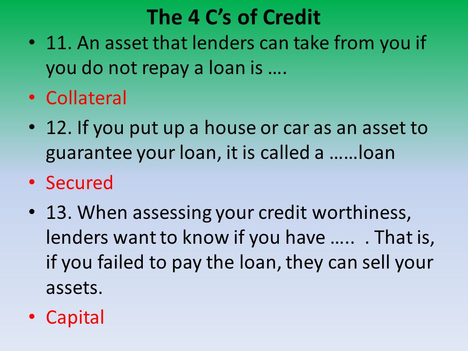 The 4 C's of Credit 11. An asset that lenders can take from you if you do not repay a loan is ….