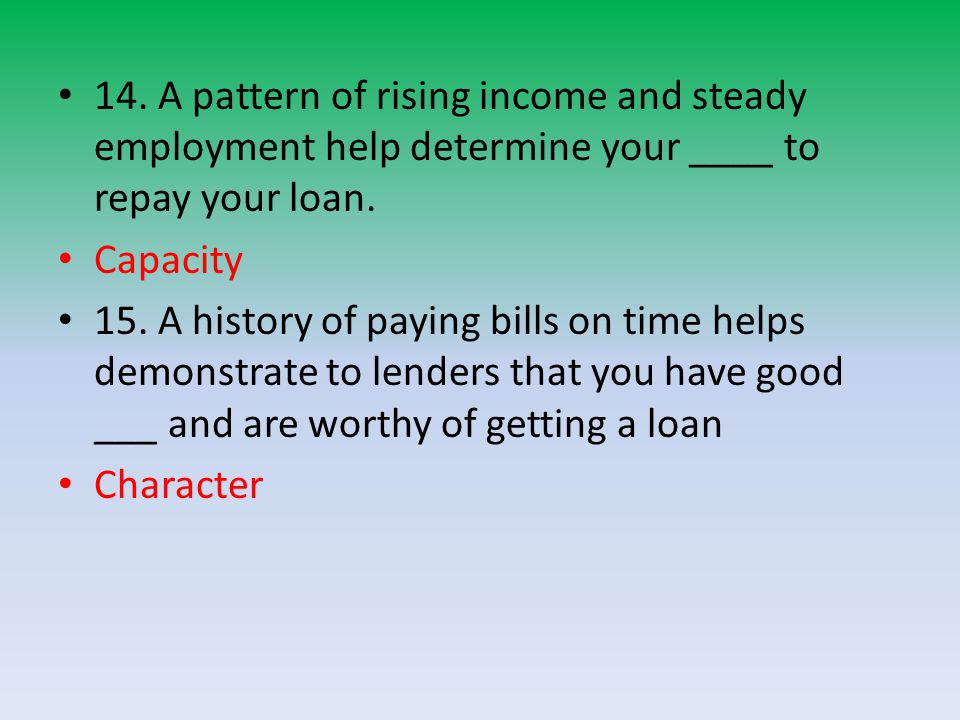 14. A pattern of rising income and steady employment help determine your ____ to repay your loan.