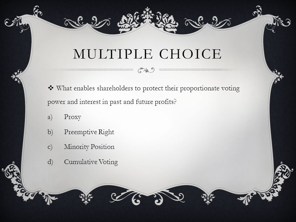 MULTIPLE CHOICE  What enables shareholders to protect their proportionate voting power and interest in past and future profits.
