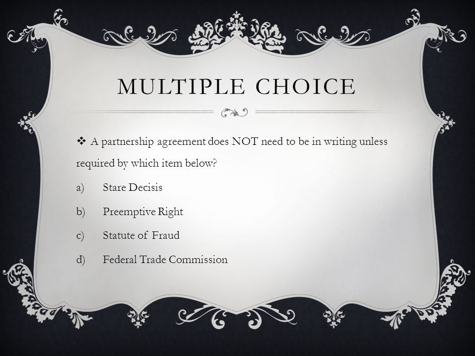 MULTIPLE CHOICE  A partnership agreement does NOT need to be in writing unless required by which item below.