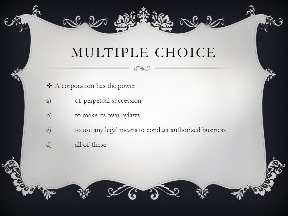 MULTIPLE CHOICE  A corporation has the power a)of perpetual succession b)to make its own bylaws c)to use any legal means to conduct authorized business d)all of these