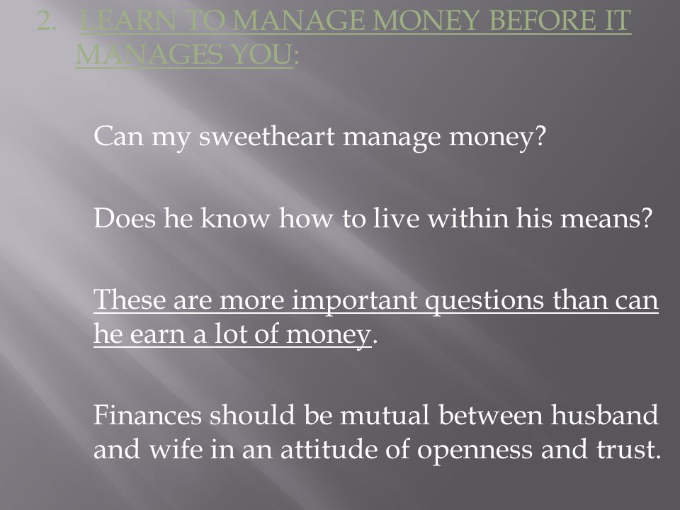 2. LEARN TO MANAGE MONEY BEFORE IT MANAGES YOU: Can my sweetheart manage money.