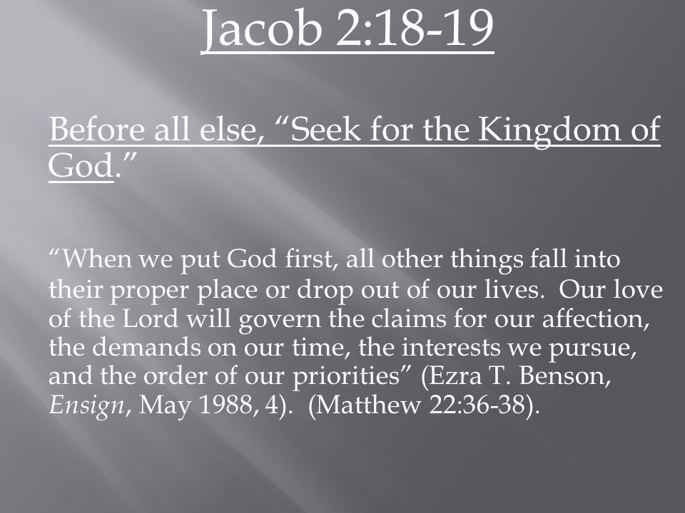 Jacob 2:18-19 Before all else, Seek for the Kingdom of God. When we put God first, all other things fall into their proper place or drop out of our lives.