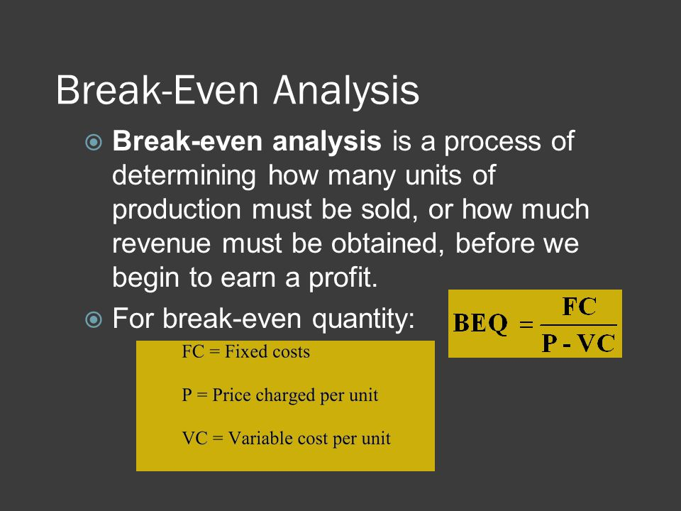Break-Even Analysis  Break-even analysis is a process of determining how many units of production must be sold, or how much revenue must be obtained,