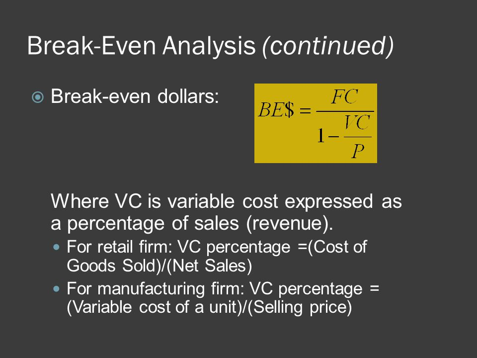 Break-Even Analysis (continued)  Break-even dollars: Where VC is variable cost expressed as a percentage of sales (revenue). For retail firm: VC perc