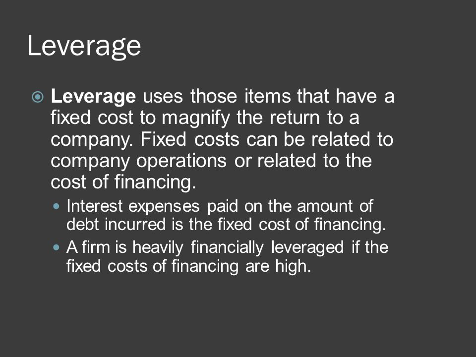 Leverage  Leverage uses those items that have a fixed cost to magnify the return to a company. Fixed costs can be related to company operations or re
