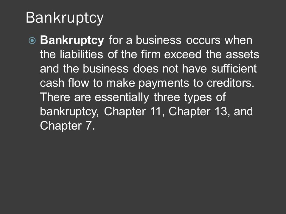 Bankruptcy  Bankruptcy for a business occurs when the liabilities of the firm exceed the assets and the business does not have sufficient cash flow t