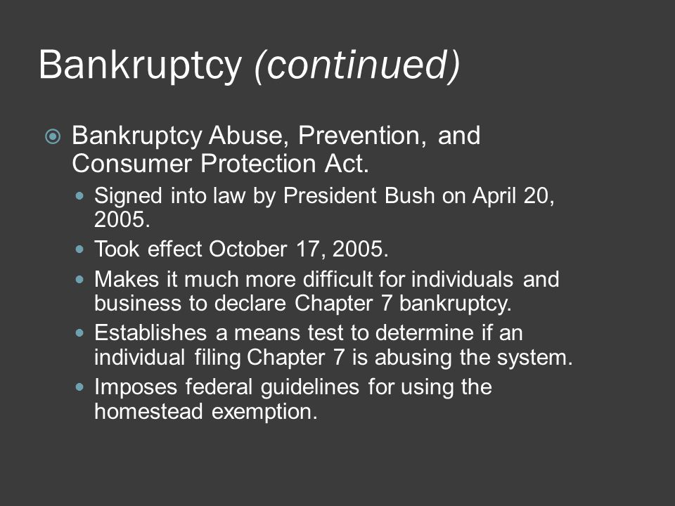 Bankruptcy (continued)  Bankruptcy Abuse, Prevention, and Consumer Protection Act. Signed into law by President Bush on April 20, 2005. Took effect O