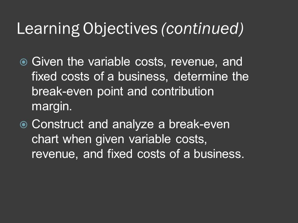 Break-Even Analysis (continued)  Contribution margin is the amount of profit that will be made by a company on each unit that is sold above and beyond the break-even quantity.