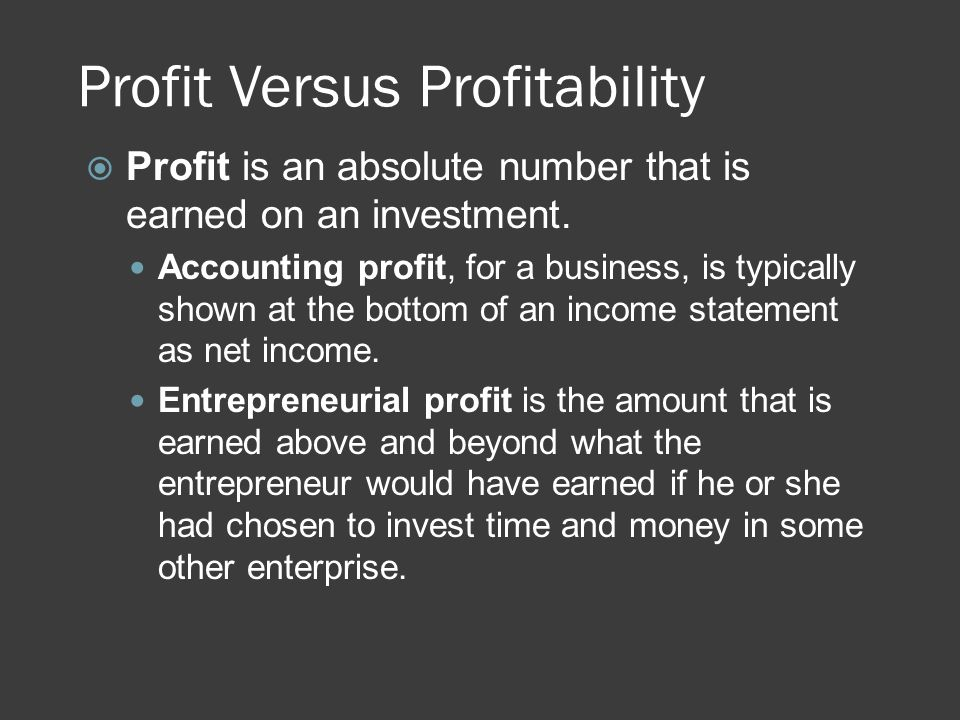 Profit Versus Profitability  Profit is an absolute number that is earned on an investment. Accounting profit, for a business, is typically shown at t