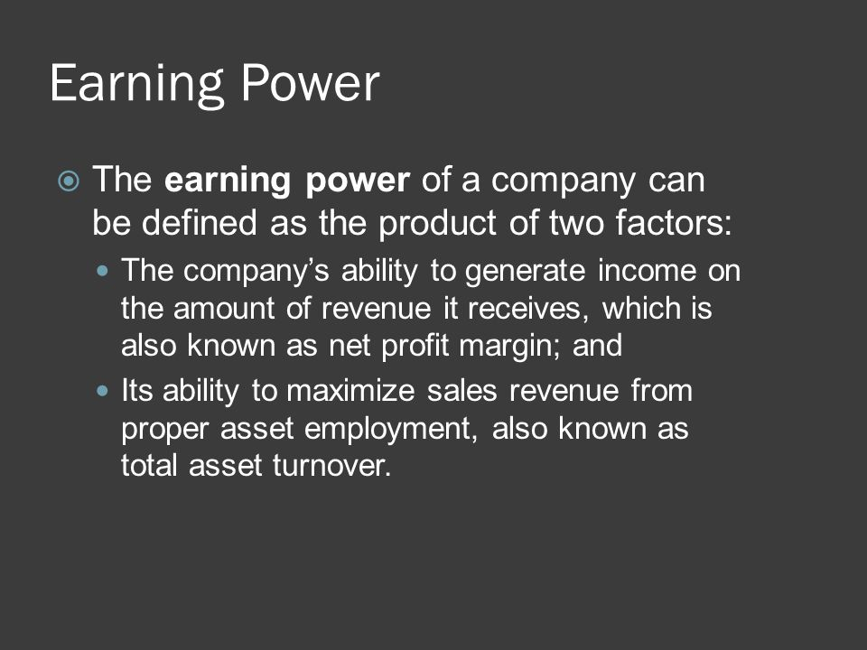 Earning Power  The earning power of a company can be defined as the product of two factors: The company's ability to generate income on the amount of
