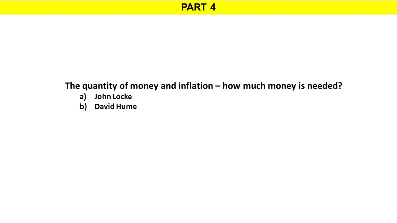 PART 4 The quantity of money and inflation – how much money is needed? a)John Locke b)David Hume