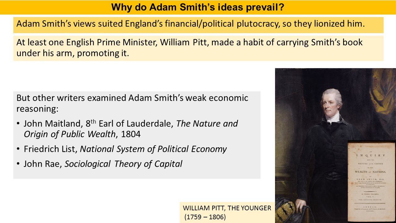 Adam Smith's views suited England's financial/political plutocracy, so they lionized him. At least one English Prime Minister, William Pitt, made a ha