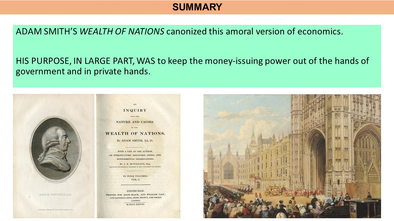 SUMMARY ADAM SMITH'S WEALTH OF NATIONS canonized this amoral version of economics. HIS PURPOSE, IN LARGE PART, WAS to keep the money-issuing power out
