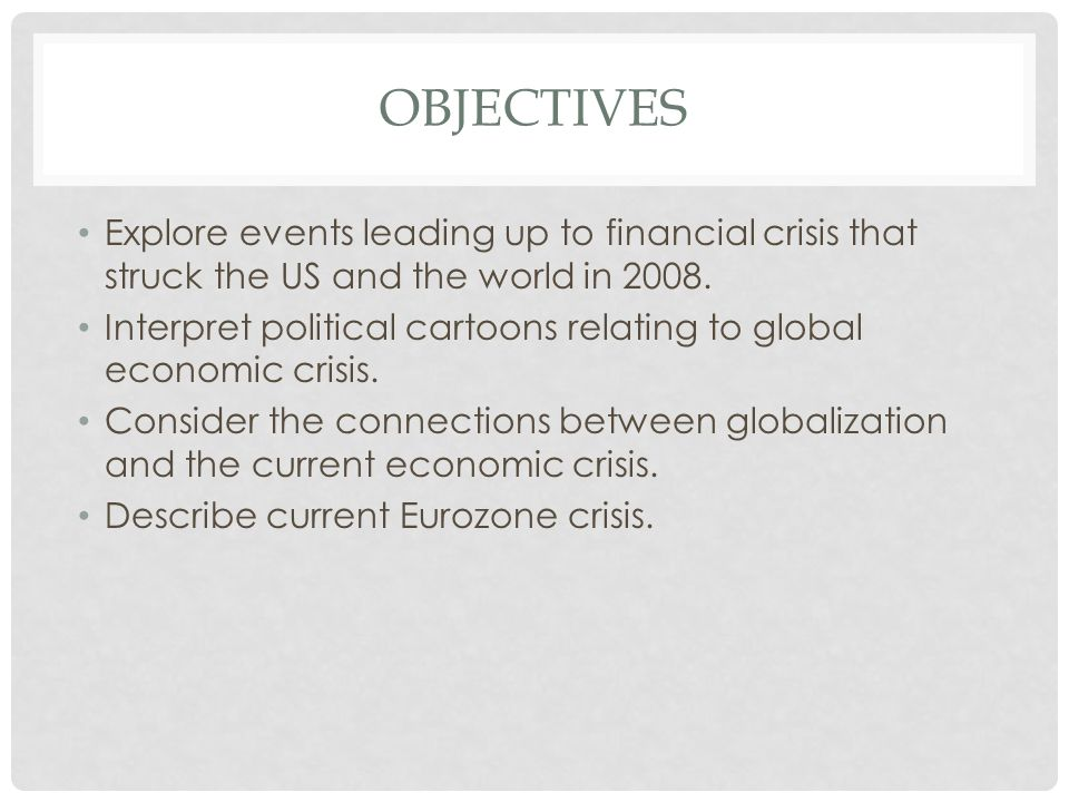 OBJECTIVES Explore events leading up to financial crisis that struck the US and the world in 2008.