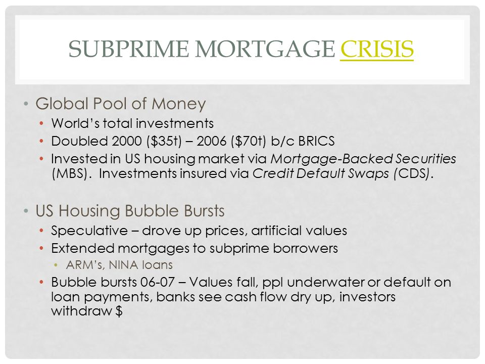 SUBPRIME MORTGAGE CRISISCRISIS Global Pool of Money World's total investments Doubled 2000 ($35t) – 2006 ($70t) b/c BRICS Invested in US housing market via Mortgage-Backed Securities (MBS).